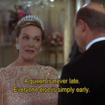 A queen is never late.Everyone else is simply early.